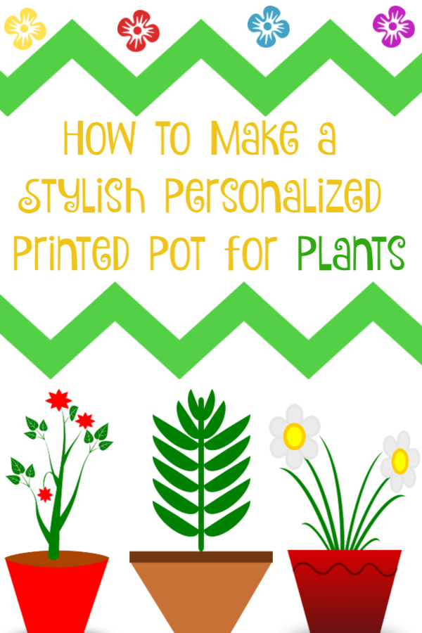 How to Make a Stylish Personalized Printed Pot for Plants