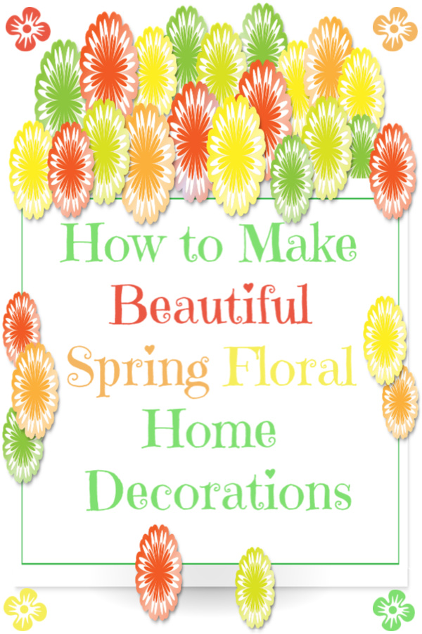 How to Make Beautiful Spring Floral Home Decorations